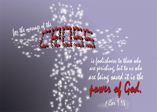1 Corinthians 1:18 - For the message of the cross is foolishness to those who are perishing, but to us who are being saved it is the power of God.