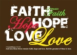 1 Corinthians 13:13 - And now these three remain: faith, hope and love. But the greatest of these is love.