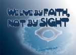 2 Corinthians 5:7 - We live by faith, not by sight.