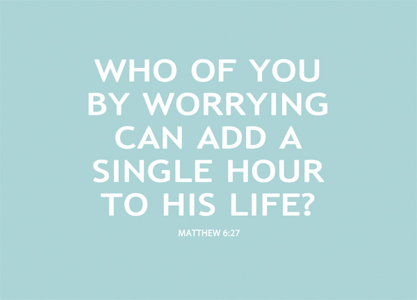 Matthew 6:27 - Who of you by worrying can add a single hour to