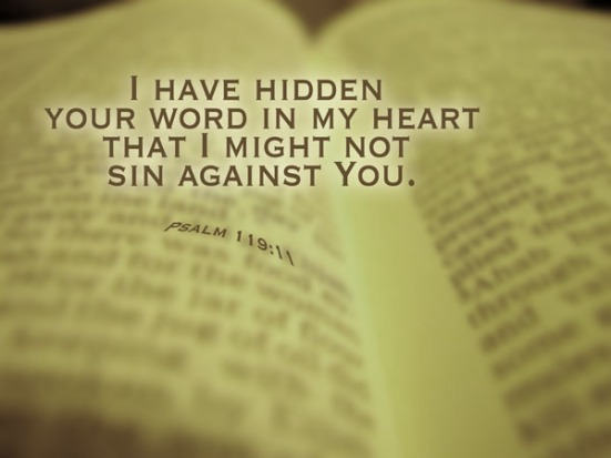Psalm 119:11 - I have hidden your words in my heart that I might not sin against you.