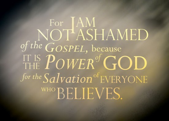 Romans 1:16 - For I am not ashamed of the Gospel, because it is the power of God for the salvation of everyone who believes.