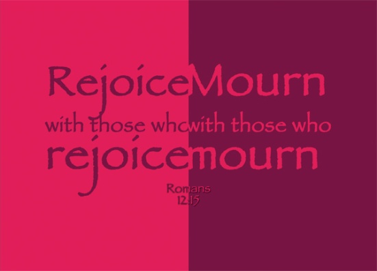 Romans 12:15 - Rejoice with those who rejoice, mourn with those who mourn.
