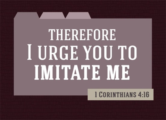 1 Corinthians 4:16 - Therefore I urge you to imitate me.