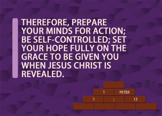 1 Peter 1:13 - Therefore, prepare your minds for action; be self-controlled; set your hope fully on the grace to be given you when Jesus Christ is revealed.