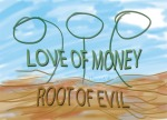 1 Timothy 6:10 - For the love of money is is a root of all kinds of evil. Some people, eager for money, have wandered from the faith and pierced themselves with many griefs.