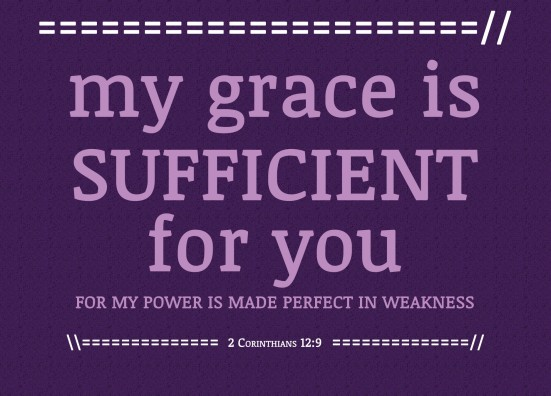 "2 Corinthians 12:9 - But he said to me, ""My grace is sufficient for you, for my power is made perfect in weakness."" Therefore I will boast all the more gladly about my weaknesses, so that Christ's power may rest on me."
