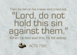 """Acts 7:60 - Then he fell on his knees and cried out, """"Lord, do not hold this sin against them."""" When he had said this, he fell asleep."""