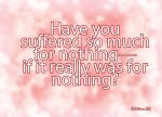 Galatians 3:4 - Have you suffered so much for nothing-if it really was for nothing?