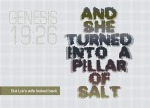Genesis 19:26 - But Lot's wife looked back, and she turned into a pillar of salt.
