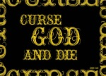 "Job 2:9 - His wife said to him, ""Are you still holding on to your integrity? Curse God and die!"""