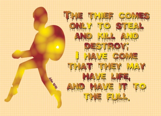 John 10:10 - The thief comes only to steal and kill and destroy; I have come that they may have life, and have it to the full.