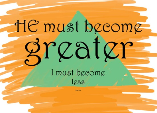 John 3:30 - He must become greater, I must become less.