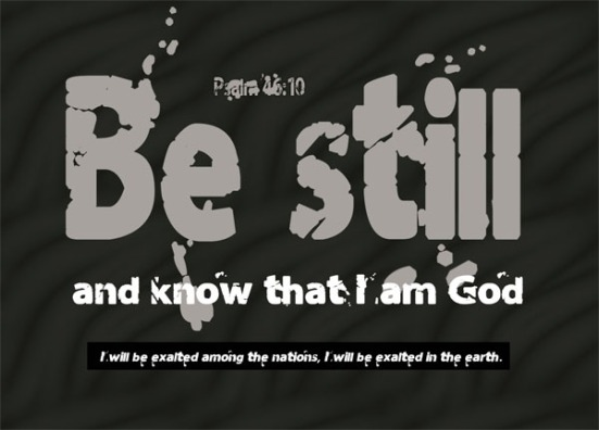 Psalm 46:10 - Be still, and know that I am God; I will be exalted among the nations, I will be exalted in the earth.""
