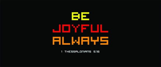1 Thessalonians 5:16 - Be joyful always.