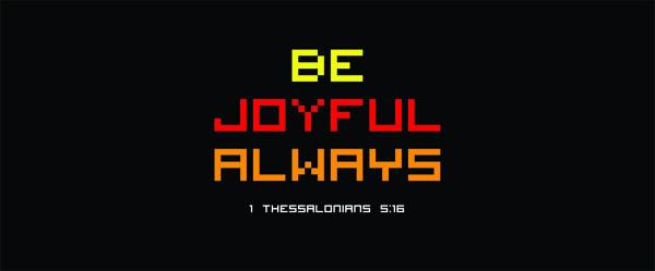 1 Thessalonians 5:16 - Be joyful always.
