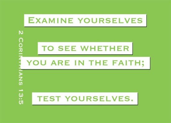 2 Corinthians 13:5 - Examine yourselves to see whether you are in the faith; test yourselves. Do you not realize that Christ Jesus is in you--unless, of course, you fail the test?