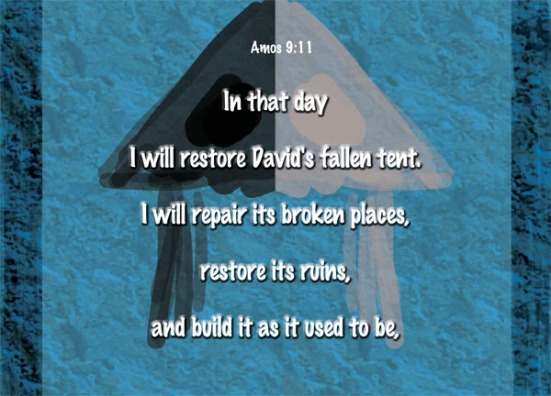 Amos 9:11 - In that day I will restore David's fallen tent. I will repair its broken places, restore its ruins, and build it as it used to be