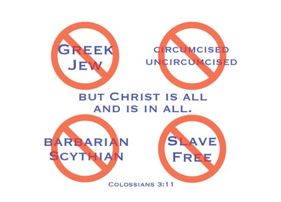 Colossians 3:11 - Here there is no Greek or Jew, circumcised or uncircumcised, barbarian, Scythian, slave or free, but Christ is all, and is in all.