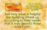 Ephesians 4:29 - Do not let any unwholesome talk come out of your mouths, but only what is helpful for building others up according to their needs, that it may benefit those who listen.