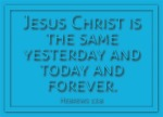 Hebrews 13:8 - Jesus Christ is the same yesterday and today and forever.