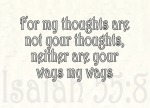 "Isaiah 55:8 - ""For my thoughts are not your thoughts, neither are your ways my ways,"" declares the LORD."