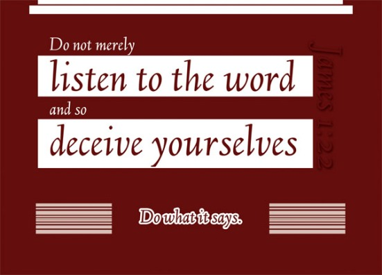 James 1:22- Do not merely listen to the word, and so deceive yourselves. Do what it says.