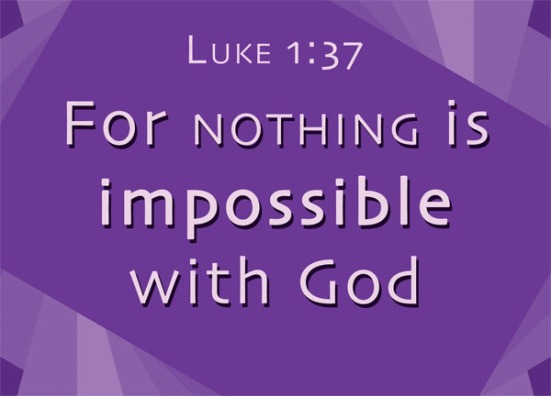 Luke 1:37 - For nothing is impossible with God.