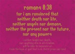 Romans 8:38 - For I am convinced that neither death nor life, neither angels nor demons, neither the present nor the future, nor any powers