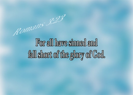 Romans 3:23 - For all have sinned and fall short of the glory of God.