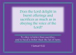 """1 Samuel 15:22 - But Samuel replied: """"Does the Lord delight in burnt offerings and sacrifices as much as in obeying the voice of the Lord? To obey is better than sacrifice, and to heed is better than the fat of rams."""
