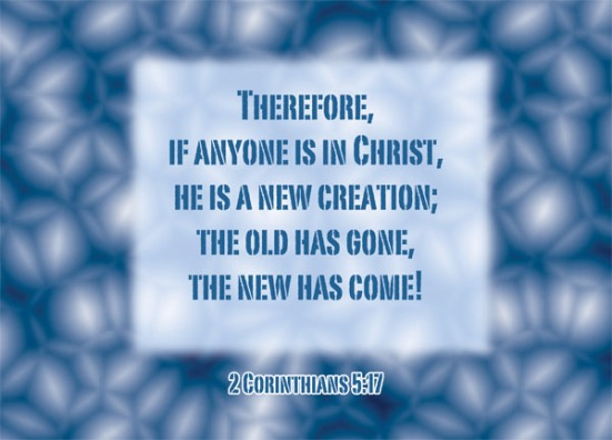 2 Corinthians 5:17 - Therefore, if anyone is in Christ, he is a new creation; the old has gone, the new has come!