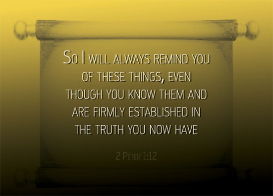2 Peter 1:12 - So I will always remind you of these things, even though you know them and are firmly established in the truth you now have.