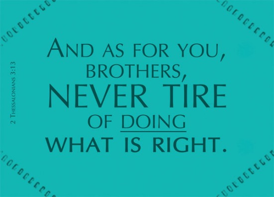 2 Thessalonians 3:13 - And as for you, brothers, never tire of doing what is right.