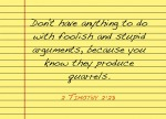 2 Timothy 2:23 - Don't have anything to do with foolish and stupid arguments, because you know they produce quarrels.
