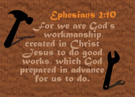 Ephesians 2:10 - For we are God's workmanship, created in Christ Jesus to do good works, which God prepared in advance for us to do.