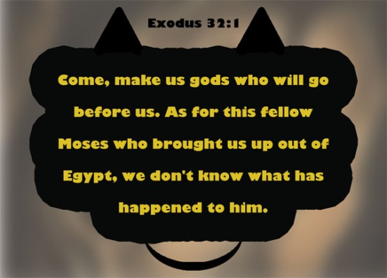 "Exodus 32:1 - When the people saw that Moses was so long in coming down from the mountain, they gathered around Aaron and said, ""Come, make us gods who will go before us. As for this fellow Moses who brought us up out of Egypt, we don't know what has happened to him."""