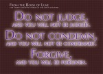 Luke 6:37 - Do not judge, and you will not be judged. Do not condemn, and you will not be condemned. Forgive, and you will be forgiven.