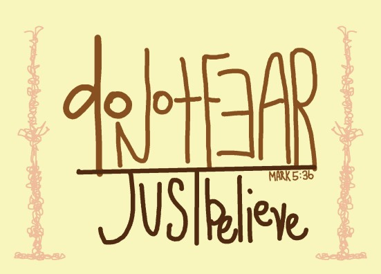 "Mark 5:36 - Ignoring what they said, Jesus told the synagogue ruler, ""Don't be afraid; just believe."""