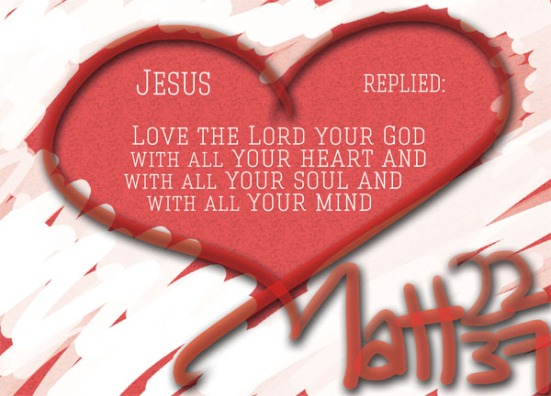 "Matthew 22:28 - Jesus replied: ""'Love the Lord your God with all your heart and with all your soul and with all your mind."