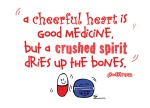 Proverbs 17:22 - A cheerful heart is good medicine, but a crushed spirit dries up the bones
