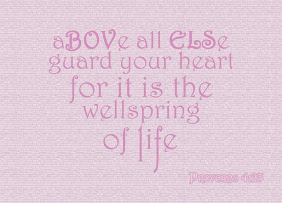 Proverbs 4:23 - Above all else, guard your heart, for it is the wellspring of life.