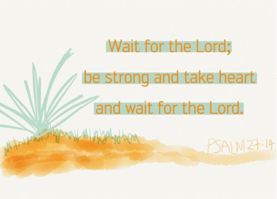 Psalm 27:14 - Wait for the LORD; be strong and take heart and wait for the LORD.