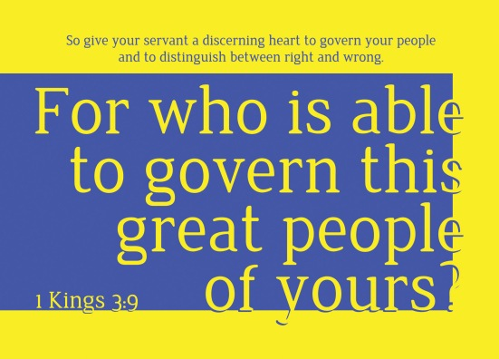1 Kings 3:9 - So give your servant a discerning heart to govern your people and to distinguish between right and wrong. For who is able to govern this great people of yours?