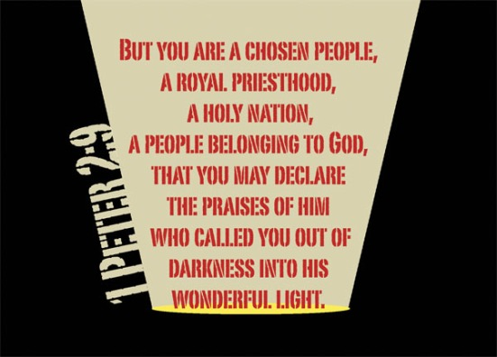 1 Peter 2:9 - But you are a chosen people, a royal priesthood, a holy nation, a people belonging to God, that you may declare the praises of him who called you out of darkness into his wonderful light.