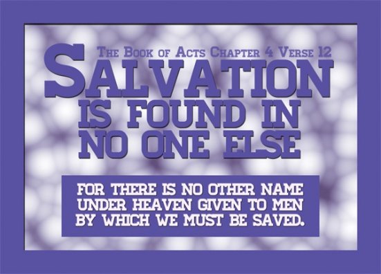 Acts 4:12 - Salvation is found in no one else, for there is no other name under heaven given to men by which we must be saved.