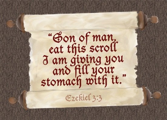 "Ezekiel 3:3 - Then he said to me, ""Son of man, eat this scroll I am giving you and fill your stomach with it."" So I ate it, and it tasted as sweet as honey in my mouth."