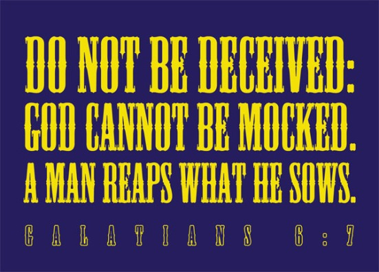 Galatians 6:7 - Do not be deceived: God cannot be mocked. A man reaps what he sows.