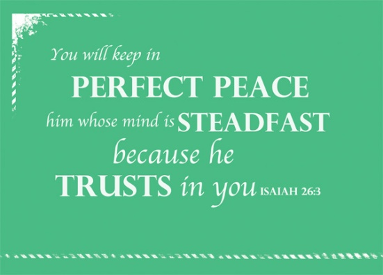 Isaiah 26:3 - You will keep in perfect peace him whose mind is steadfast, because he trusts in you.