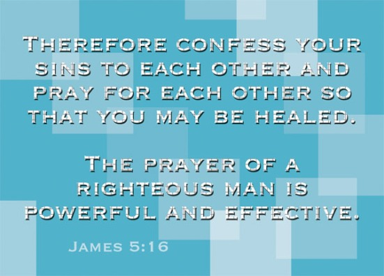 James 5:16 - Therefore confess your sins to each other and pray for each other so that you may be healed. The prayer of a righteous man is powerful and effective.